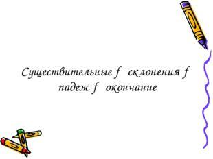 Существительные → склонения → падеж → окончание