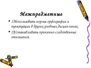 Межпредметные 1)Использовать нормы орфографии и пунктуации в других учебных д