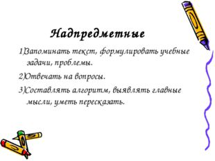 Надпредметные 1)Запоминать текст, формулировать учебные задачи, проблемы. 2)О