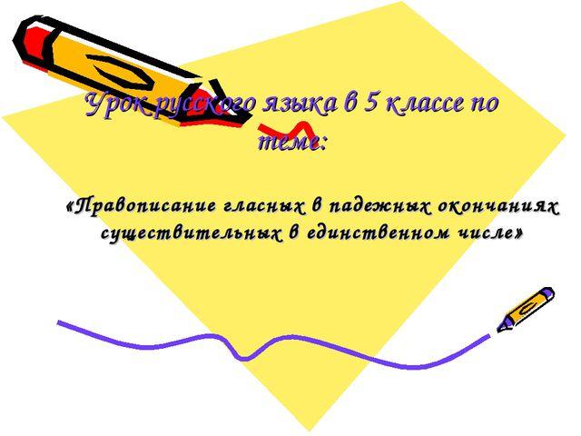 Урок русского языка в 5 классе по теме: «Правописание гласных в падежных окон...
