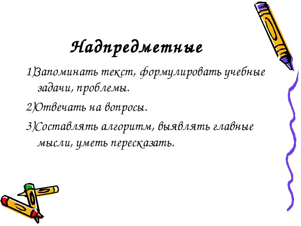 Надпредметные 1)Запоминать текст, формулировать учебные задачи, проблемы. 2)О...