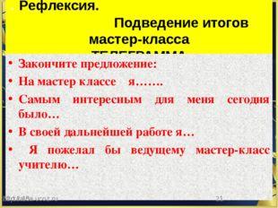 . Рефлексия. Подведение итогов мастер-класса ТЕЛЕГРАММА Закончите предложени
