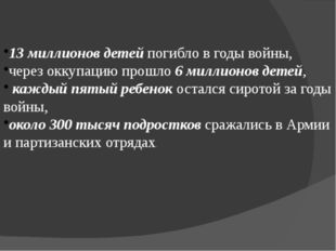 13 миллионов детей погибло в годы войны, через оккупацию прошло 6 миллионов д