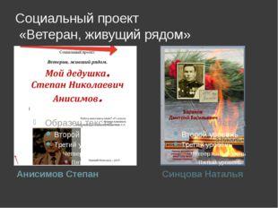 Социальный проект «Ветеран, живущий рядом» Анисимов Степан Синцова Наталья