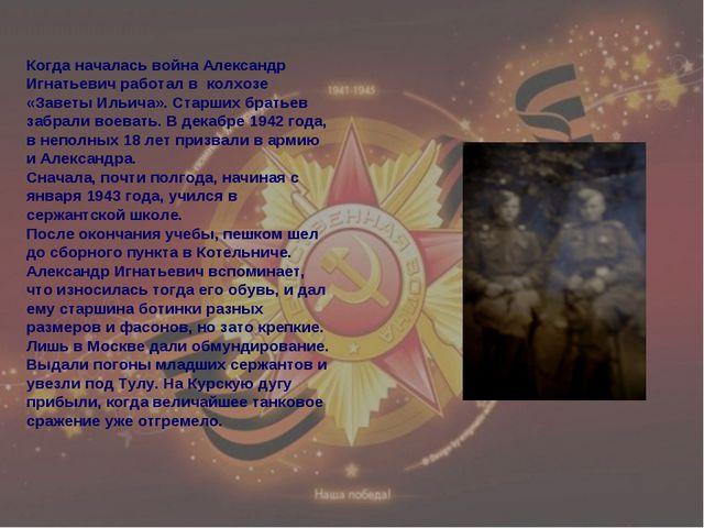 Когда началась война Александр Игнатьевич работал в колхозе «Заветы Ильича»....