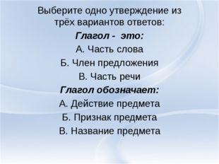 Выберите одно утверждение из трёх вариантов ответов: Глагол - это: А. Часть с
