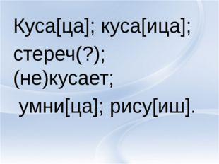 Куса[ца]; куса[ица]; стереч(?); (не)кусает; умни[ца]; рису[иш].