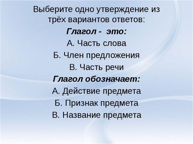 Выберите одно утверждение из трёх вариантов ответов: Глагол - это: А. Часть с...