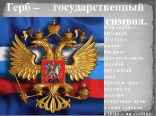 Герб – государственный символ. Фон герба – красный. Это цвет жизни. На фоне к
