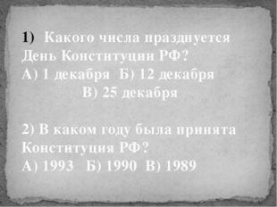 Какого числа празднуется День Конституции РФ? А) 1 декабря Б) 12 декабря В) 2