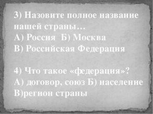 3) Назовите полное название нашей страны… А) Россия Б) Москва В) Российская Ф