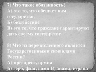 7) Что такое обязанность? А) это то, что обещает нам государство. Б) бездейст