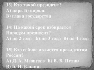 13) Кто такой президент? А) царь Б) король В) глава государства 14) На какой