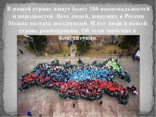 В нашей стране живут более 180 национальностей и народностей .Всех людей, жив
