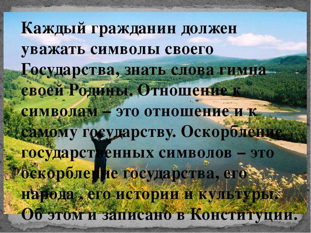 Каждый гражданин должен уважать символы своего Государства, знать слова гимна...