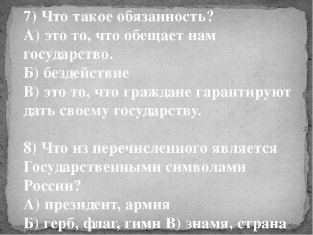 7) Что такое обязанность? А) это то, что обещает нам государство. Б) бездейст...