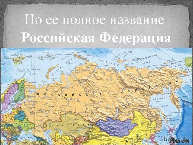 Но ее полное название Российская Федерация