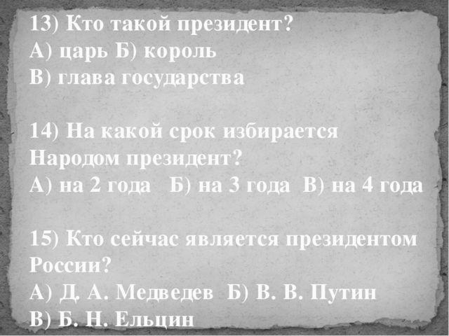13) Кто такой президент? А) царь Б) король В) глава государства 14) На какой...