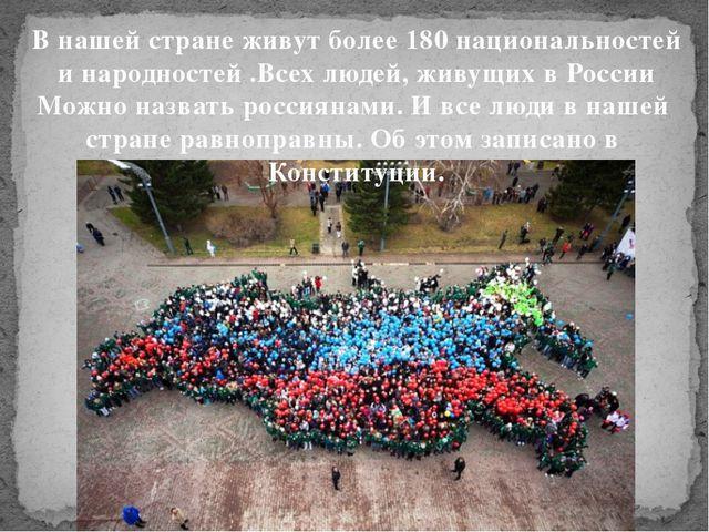 В нашей стране живут более 180 национальностей и народностей .Всех людей, жив...
