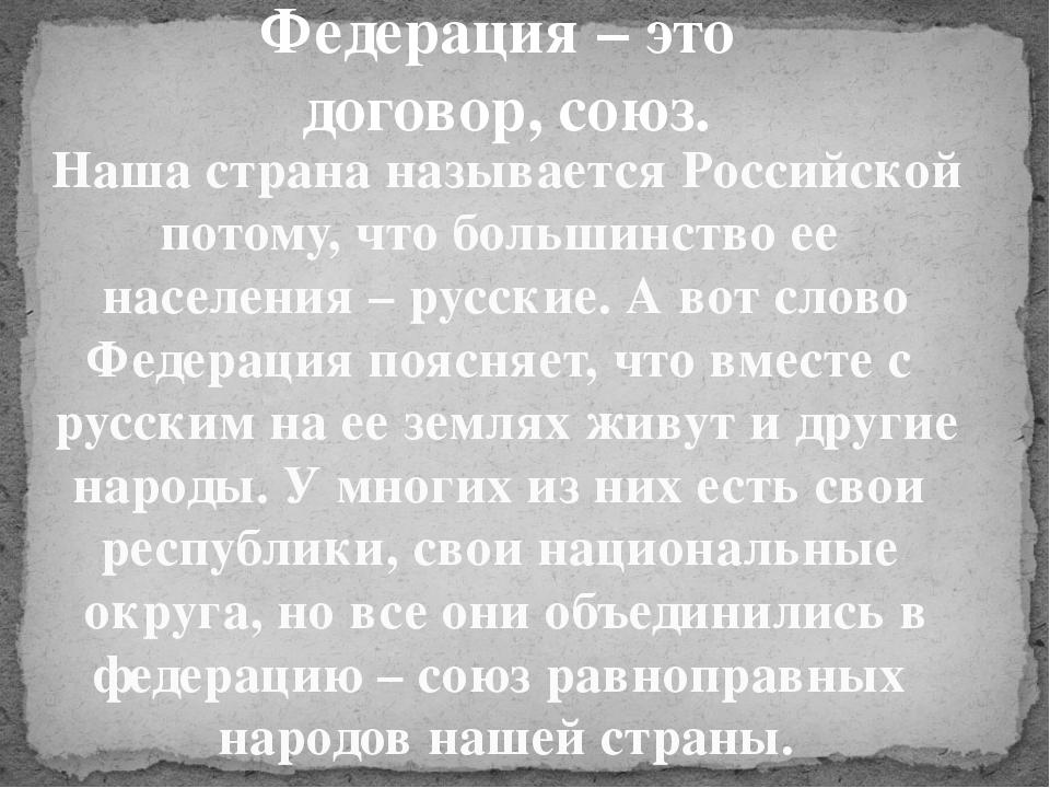 Федерация – это договор, союз. Наша страна называется Российской потому, что...