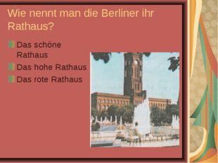 Wie nennt man die Berliner ihr Rathaus? Das schöne Rathaus Das hohe Rathaus D