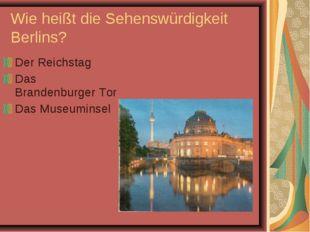 Wie heißt die Sehenswürdigkeit Berlins? Der Reichstag Das Brandenburger Tor D