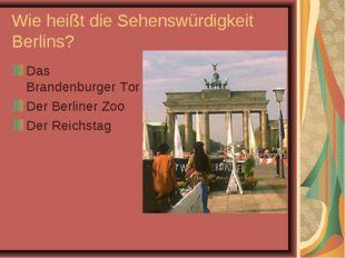 Wie heißt die Sehenswürdigkeit Berlins? Das Brandenburger Tor Der Berliner Zo