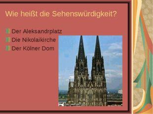 Wie heißt die Sehenswürdigkeit? Der Aleksandrplatz Die Nikolaikirche Der Köln