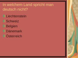 In welchem Land spricht man deutsch nicht? Liechtenstein Schweiz Belgien Däne