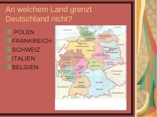 An welchem Land grenzt Deutschland nicht? POLEN FRANKREICH SCHWEIZ ITALIEN BE