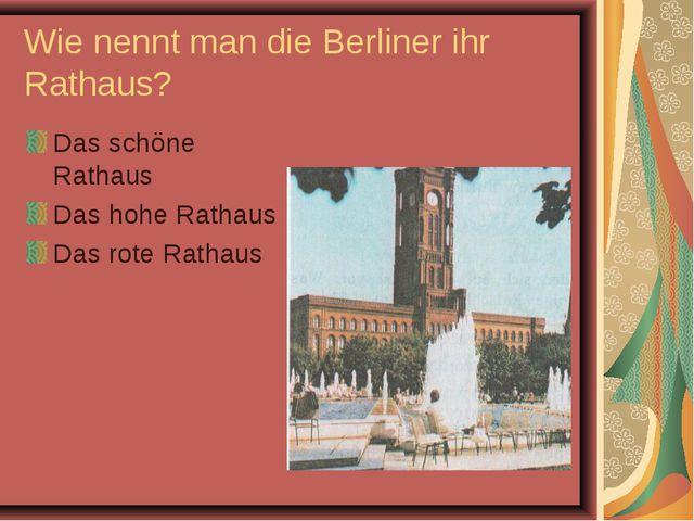 Wie nennt man die Berliner ihr Rathaus? Das schöne Rathaus Das hohe Rathaus D...