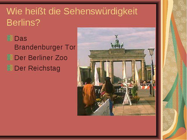 Wie heißt die Sehenswürdigkeit Berlins? Das Brandenburger Tor Der Berliner Zo...