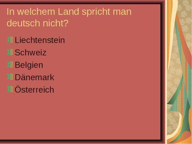 In welchem Land spricht man deutsch nicht? Liechtenstein Schweiz Belgien Däne...