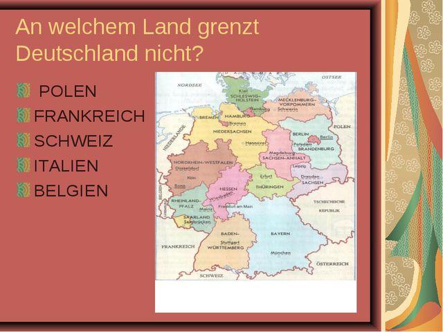 An welchem Land grenzt Deutschland nicht? POLEN FRANKREICH SCHWEIZ ITALIEN BE...