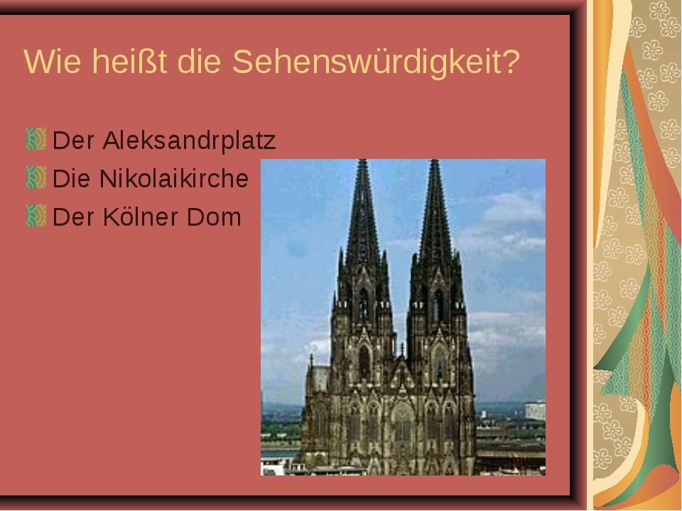 Wie heißt die Sehenswürdigkeit? Der Aleksandrplatz Die Nikolaikirche Der Köln...