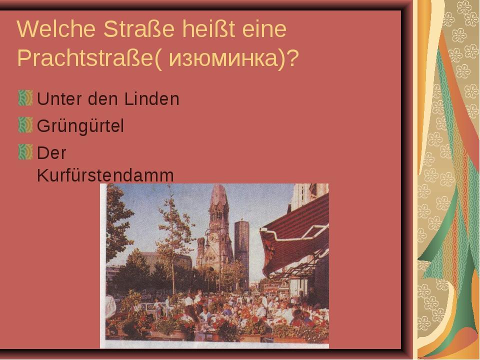 Welche Straße heißt eine Prachtstraße( изюминка)? Unter den Linden Grüngürtel...