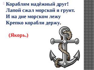 Кораблям надёжный друг! Лапой сжал морской я грунт. И на дне морском лежу Кре