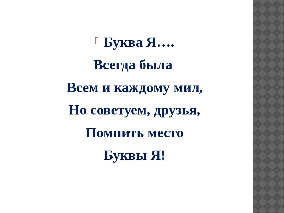 Буква Я…. Всегда была Всем и каждому мил, Но советуем, друзья, Помнить место...