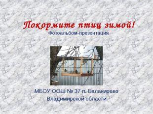 Покормите птиц зимой! Фотоальбом-презентация МБОУ ООШ № 37 п. Балакирево Влад