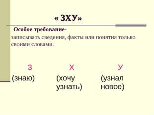 « ЗХУ» Особое требование- записывать сведения, факты или понятия только свои
