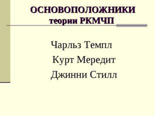ОСНОВОПОЛОЖНИКИ теории РКМЧП Чарльз Темпл Курт Мередит Джинни Стилл