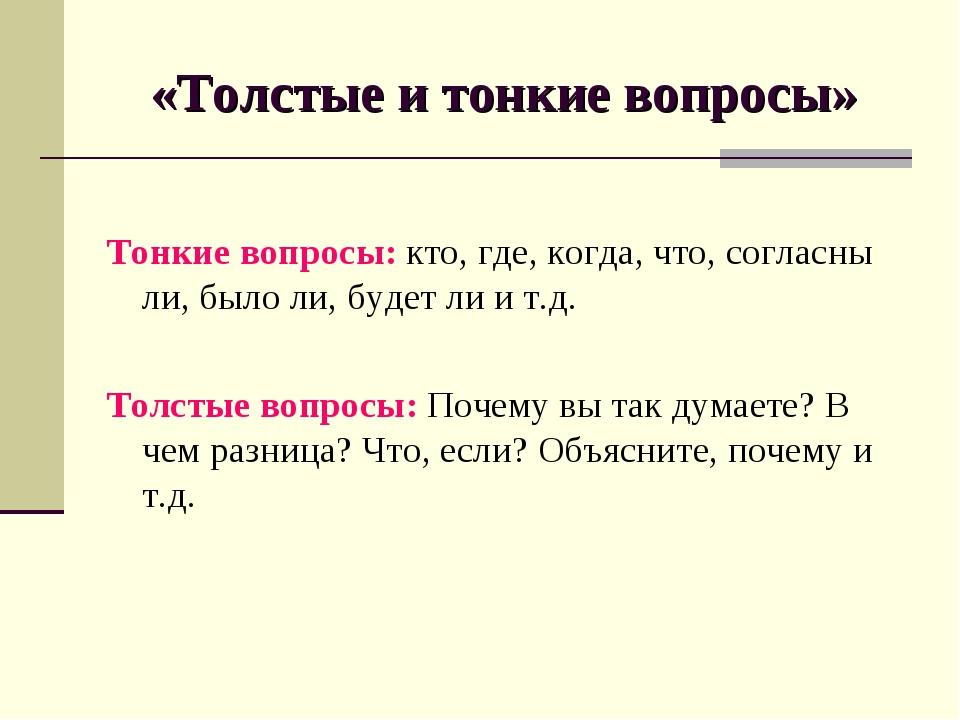 «Толстые и тонкие вопросы» Тонкие вопросы: кто, где, когда, что, согласны ли,...