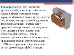 Трансформатор (лат. transformo – түрлендіремін) – кернеулі айнымалы токты жиі