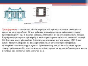 Трансформатор — айнымалы токтың кернеуін жоғарылатуға немесе төмендетуге арна
