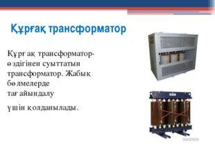 Құрғақ трансформатор Құрғақ трансформатор-өздігінен суыттатын трансформатор.