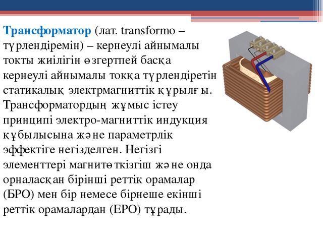 Трансформатор (лат. transformo – түрлендіремін) – кернеулі айнымалы токты жиі...