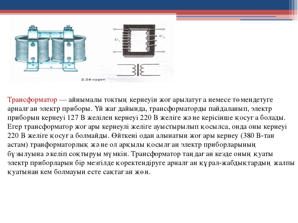 Трансформатор — айнымалы токтың кернеуін жоғарылатуға немесе төмендетуге арна...