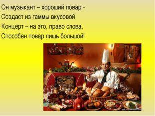 Он музыкант – хороший повар - Создаст из гаммы вкусовой Концерт – на это, пра