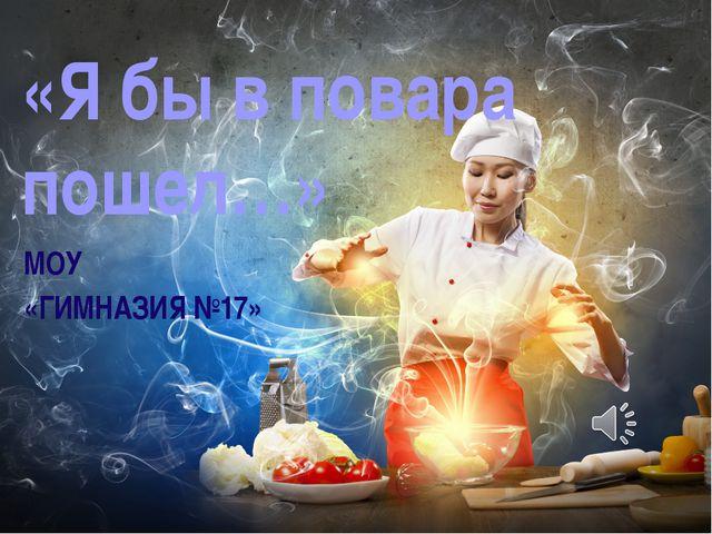 МОУ «ГИМНАЗИЯ №17» «Я бы в повара пошел…»