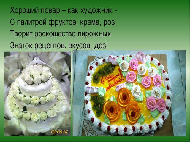 Хороший повар – как художник - С палитрой фруктов, крема, роз Творит роскошес...